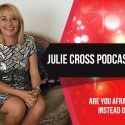 Julie Cross Podcast Show – Are you afraid of living instead of dying?