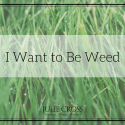 I Want to Be Weed