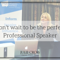 Don't wait to be the perfect Professional Speaker