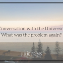 Conversation with the Universe: What was the problem again?