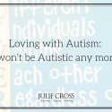 Loving with Autism: I Won't Be Autistic Any More!