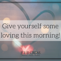 Give yourself some loving this morning!