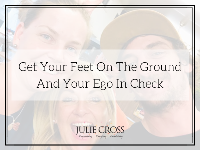 Get Your Feet On The Ground And Your Ego In Check